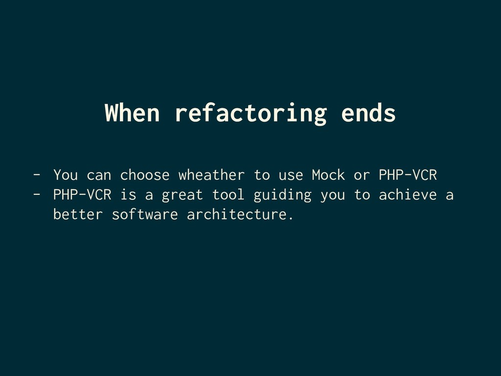 When refactoring ends - You can choose wheather...