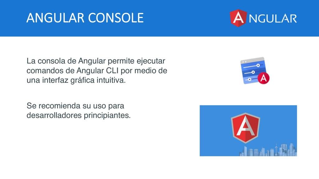 ANGULAR CONSOLE La consola de Angular permite e...