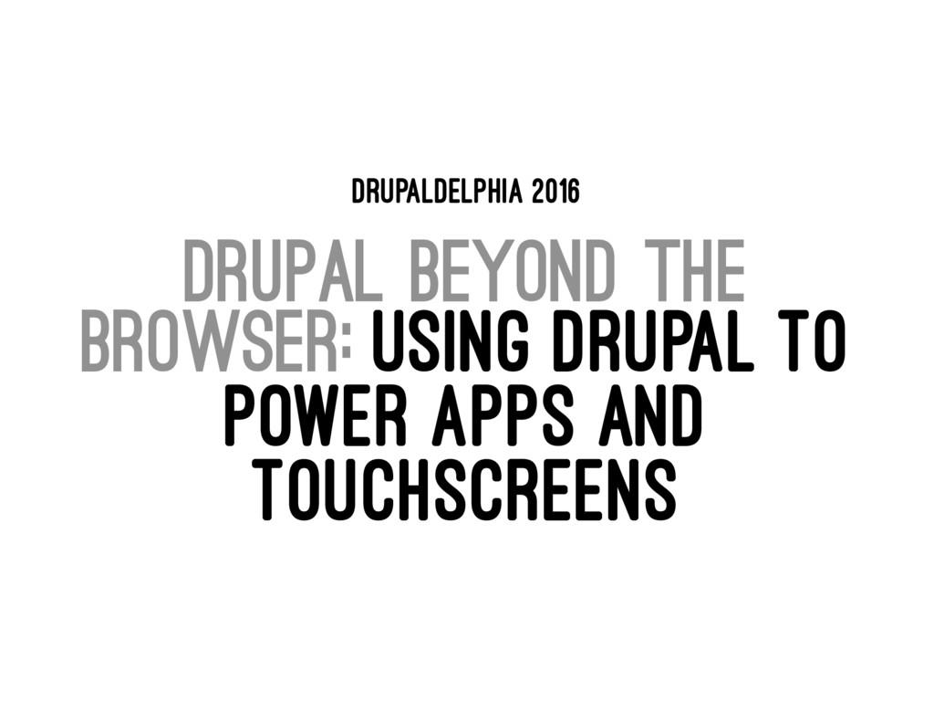 DRUPALDELPHIA 2016 DRUPAL BEYOND THE BROWSER: U...
