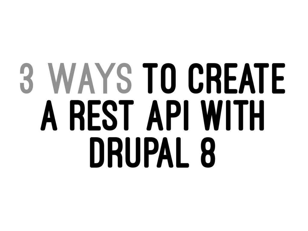 3 WAYS TO CREATE A REST API WITH DRUPAL 8
