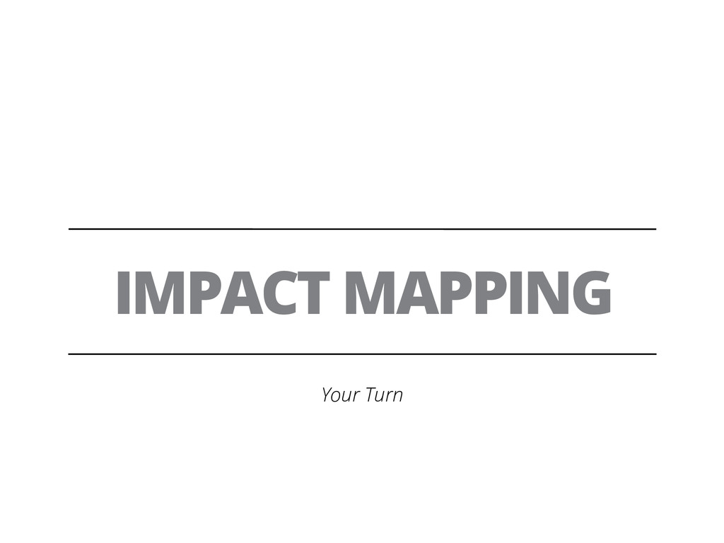 IMPACT MAPPING Your Turn
