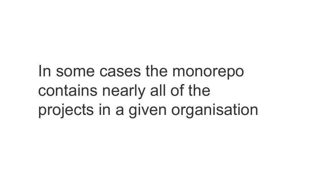 In some cases the monorepo contains nearly all ...