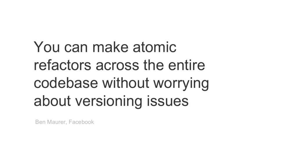 You can make atomic refactors across the entire...
