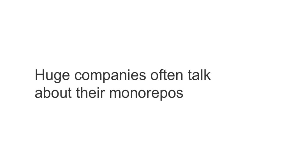 Huge companies often talk about their monorepos