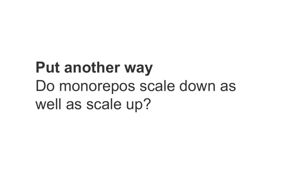 Put another way Do monorepos scale down as well...