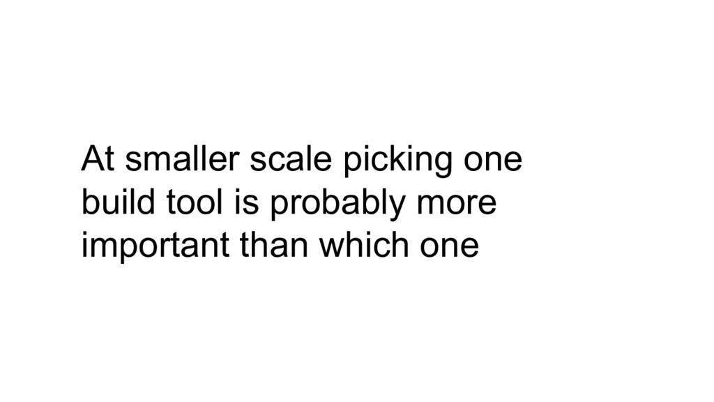 At smaller scale picking one build tool is prob...