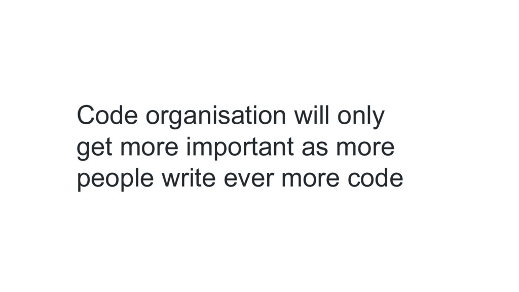 Code organisation will only get more important ...