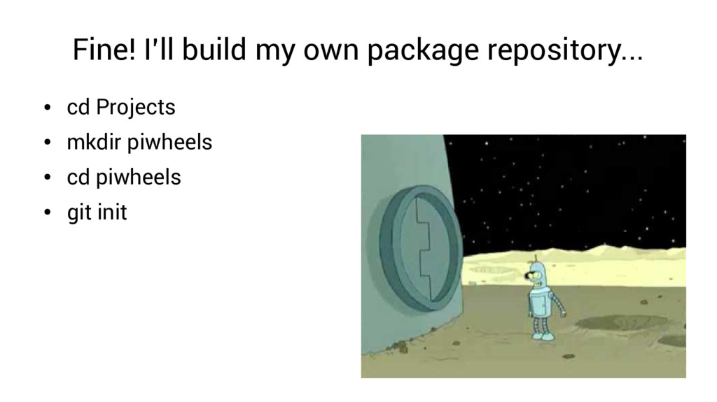 Fine! I'll build my own package repository... ●...