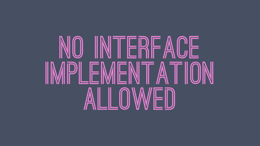 NO INTERFACE IMPLEMENTATION ALLOWED