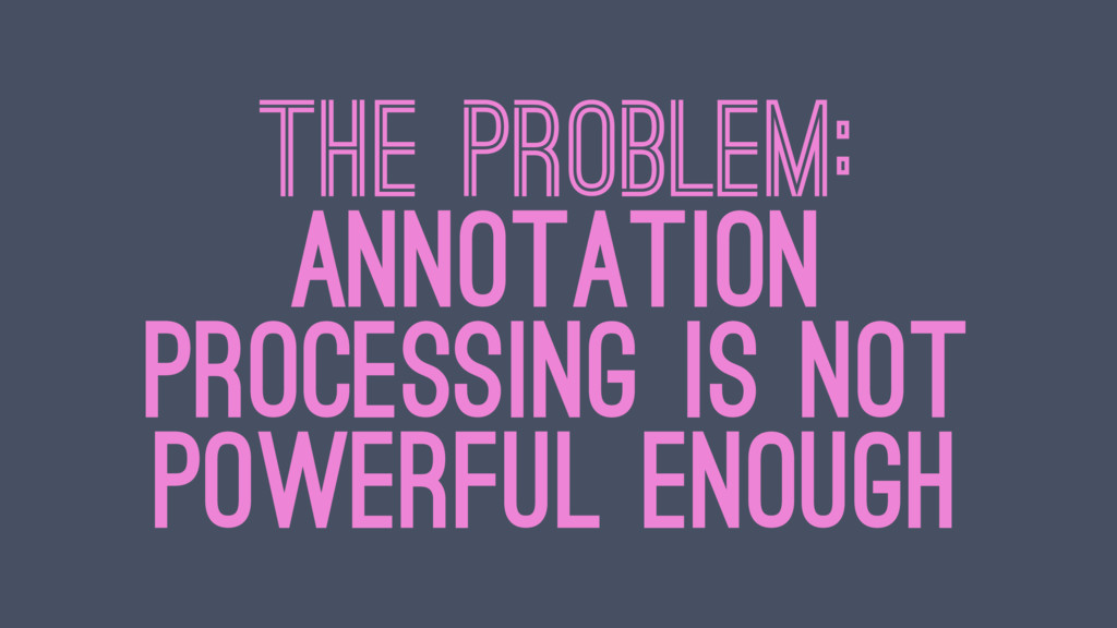 THE PROBLEM: ANNOTATION PROCESSING IS NOT POWER...