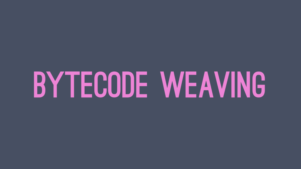 BYTECODE WEAVING