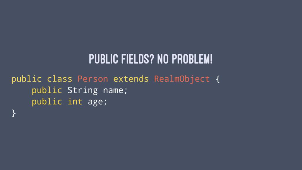 Public fields? No problem! public class Person ...