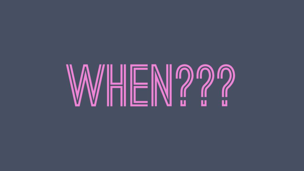 WHEN???