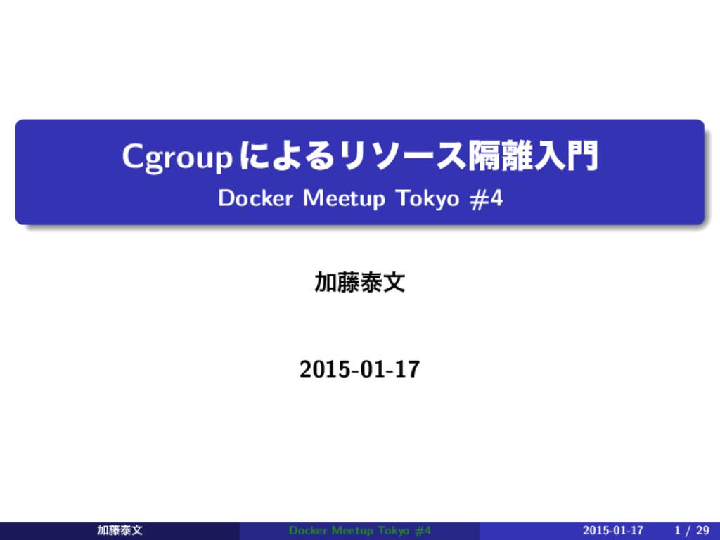 CgroupʹΑΔϦιʔεִೖ Docker Meetup Tokyo #4 Ճ౻ହจ 2...