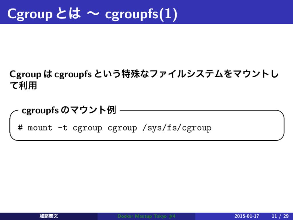 Cgroupͱ ʙ cgroupfs(1) Cgroup  cgroupfs ͱ͍͏ಛघͳ...