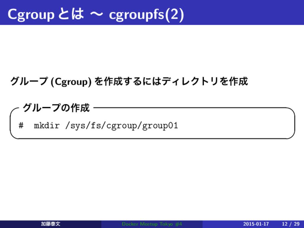 Cgroupͱ ʙ cgroupfs(2) άϧʔϓ (Cgroup) Λ࡞͢ΔʹσΟϨ...