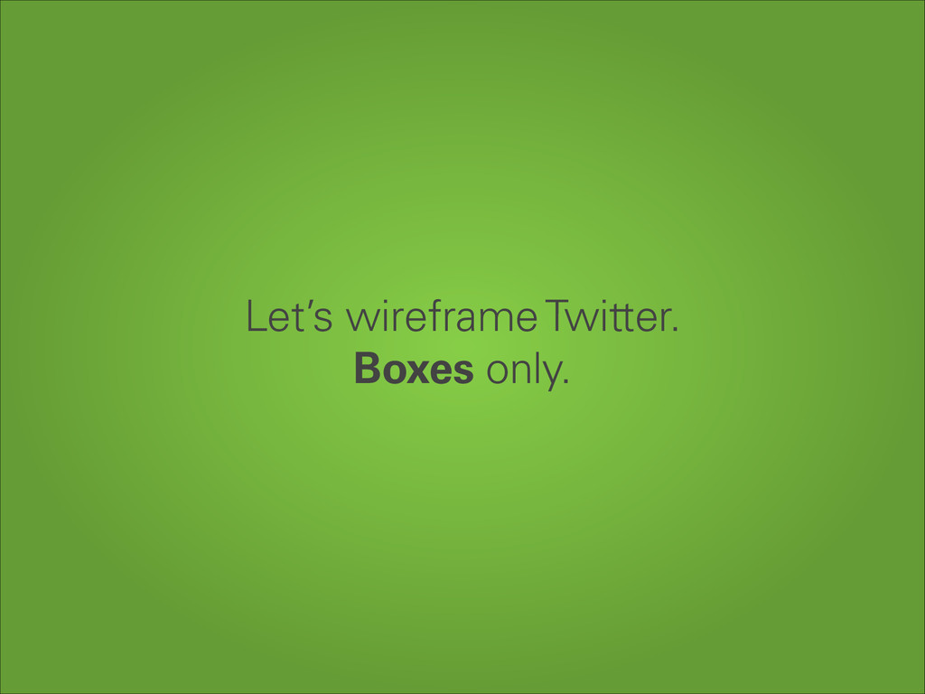 Let's wireframe Twitter. Boxes only.