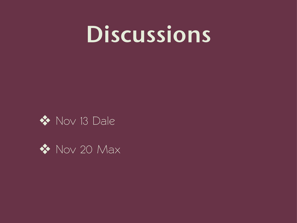 Discussions ❖ Nov 13 Dale ❖ Nov 20 Max