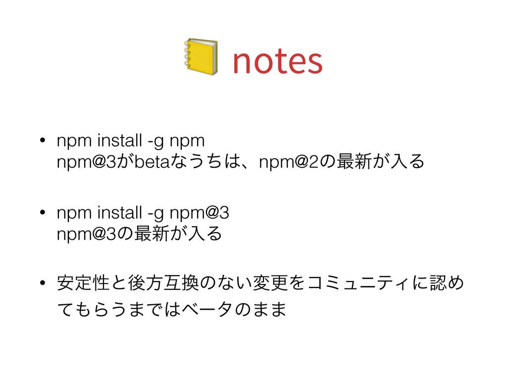 notes • npm install -g npm npm@3͕betaͳ͏ͪɺnpm...