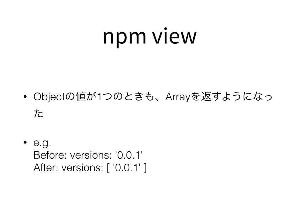 npm view • Objectͷ͕1ͭͷͱ͖ɺArrayΛฦ͢Α͏ʹͳͬ ͨ • e....