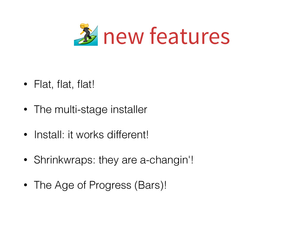 • Flat, flat, flat! • The multi-stage installer •...