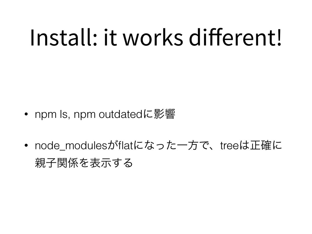 Install: it works different! • npm ls, npm outda...
