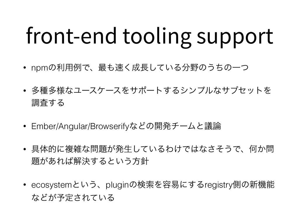 front-end tooling support • npmͷར༻ྫͰɺ࠷΋଎͘੒௕͍ͯ͠Δ...