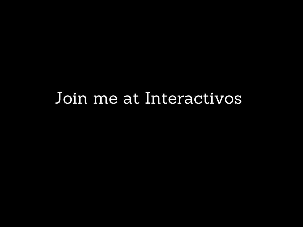 Join me at Interactivos