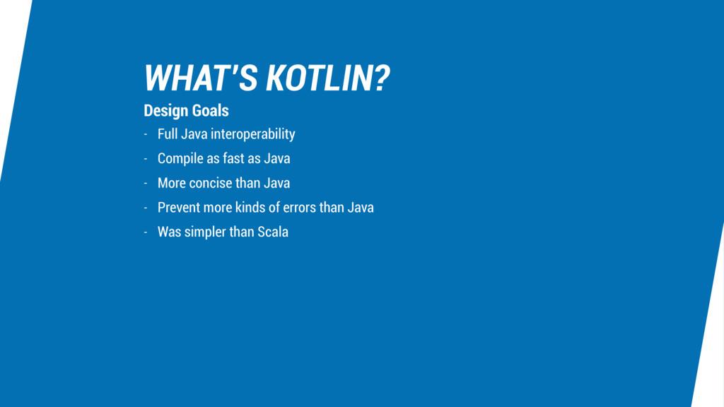 WHAT'S KOTLIN? - Full Java interoperability - C...