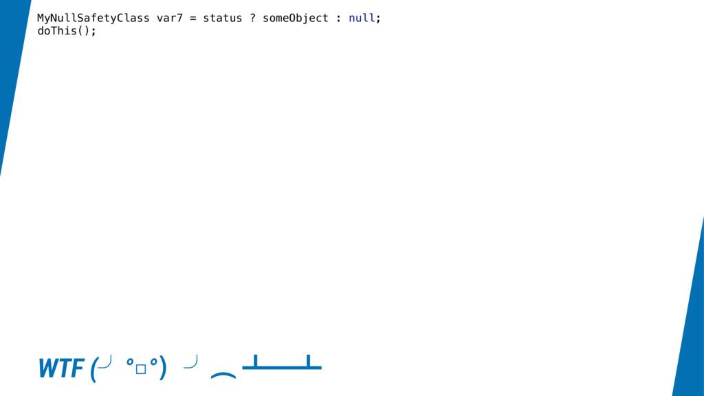 MyNullSafetyClass var7 = status ? someObject : ...