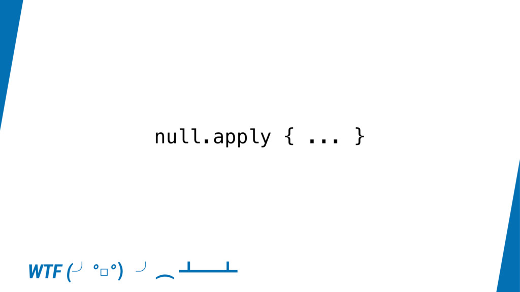 null.apply { ... } WTF (˽°□°҂˽Ɨ ˍʓˍ