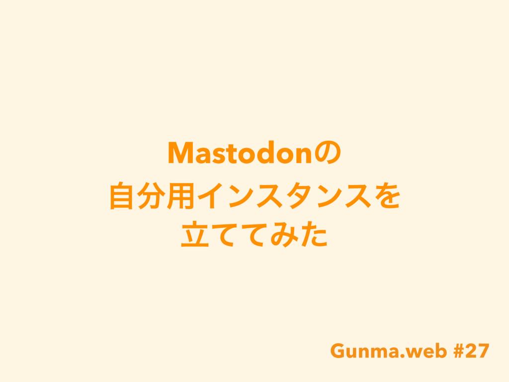 Mastodonͷ ࣗ༻ΠϯελϯεΛ ཱͯͯΈͨ Gunma.web #27