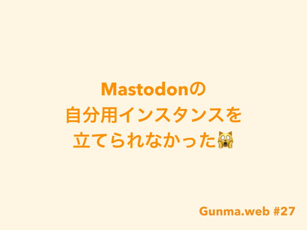 Mastodonͷ ࣗ༻ΠϯελϯεΛ ཱͯΒΕͳ͔ͬͨ Gunma.web #27
