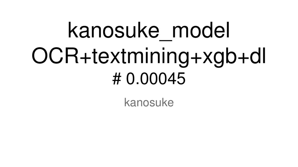 kanosuke_model OCR+textmining+xgb+dl # 0.00045 ...