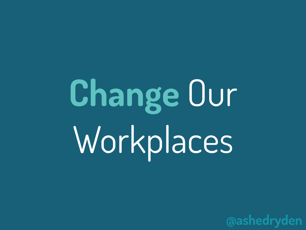 @ashedryden Change Our Workplaces