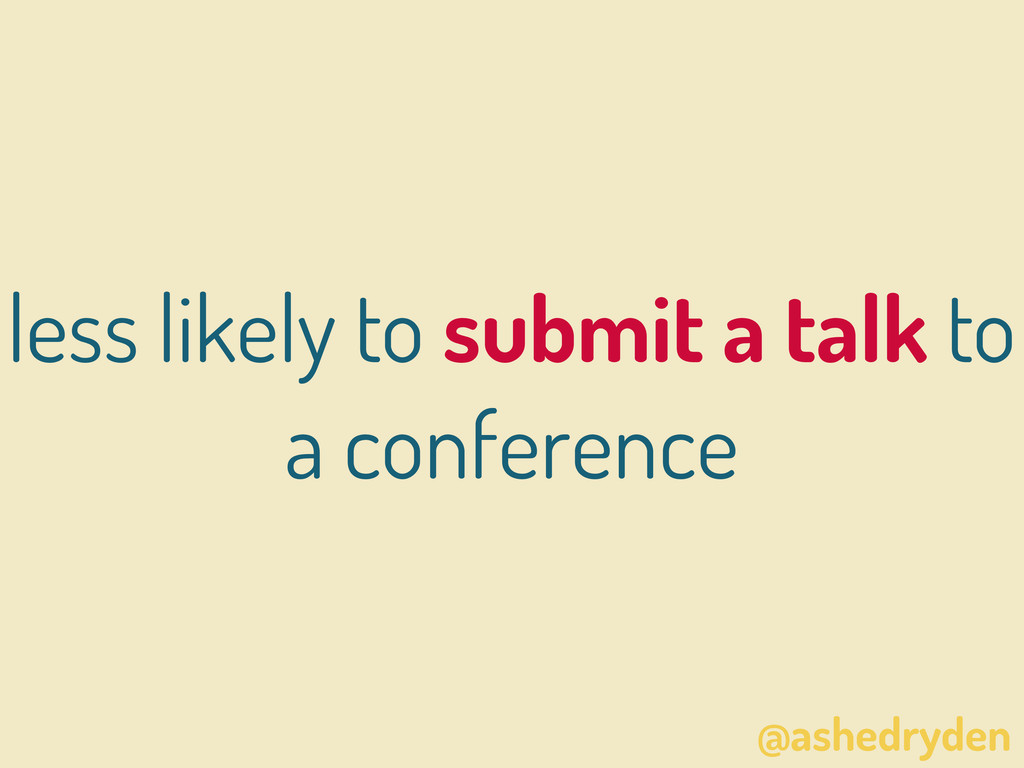 @ashedryden less likely to submit a talk to a c...