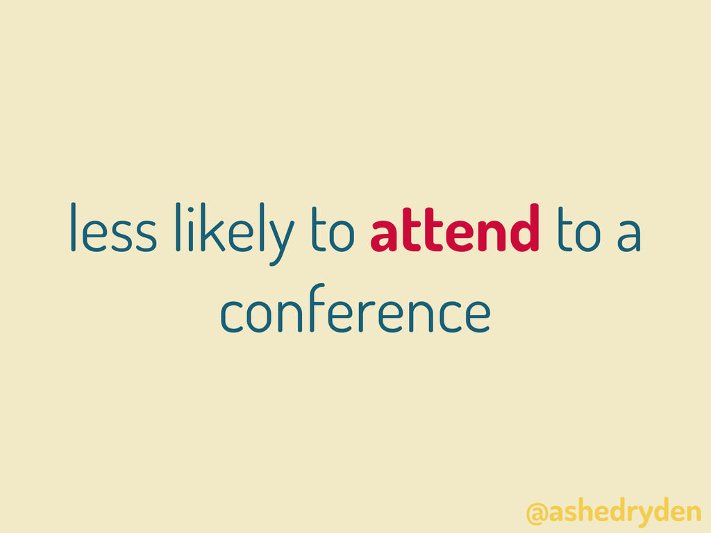 @ashedryden less likely to attend to a conferen...