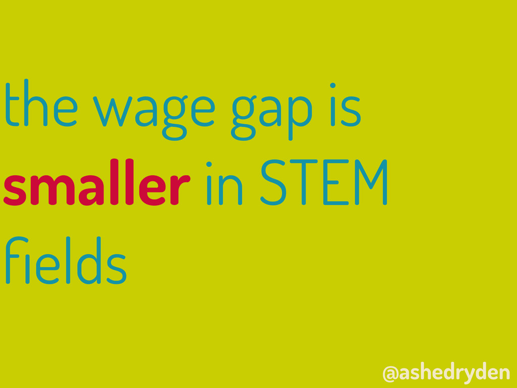 @ashedryden the wage gap is smaller in STEM fiel...