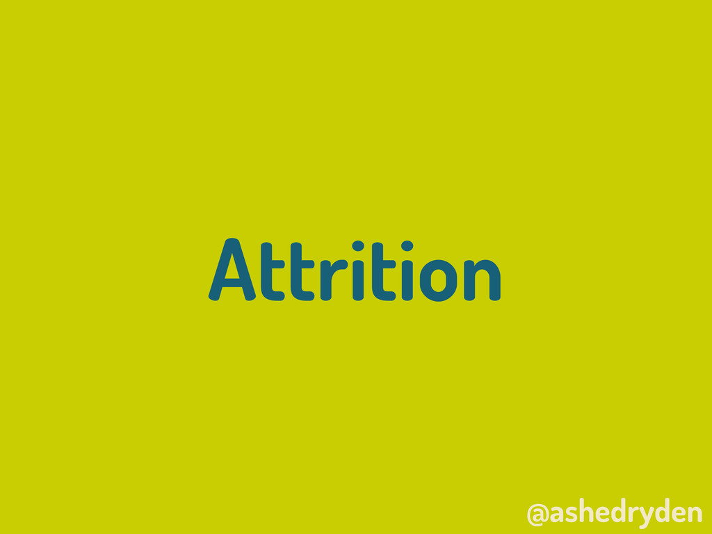 @ashedryden Attrition