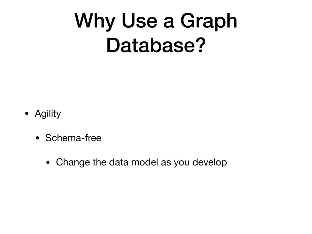 Why Use a Graph Database? • Agility   • Schema-...