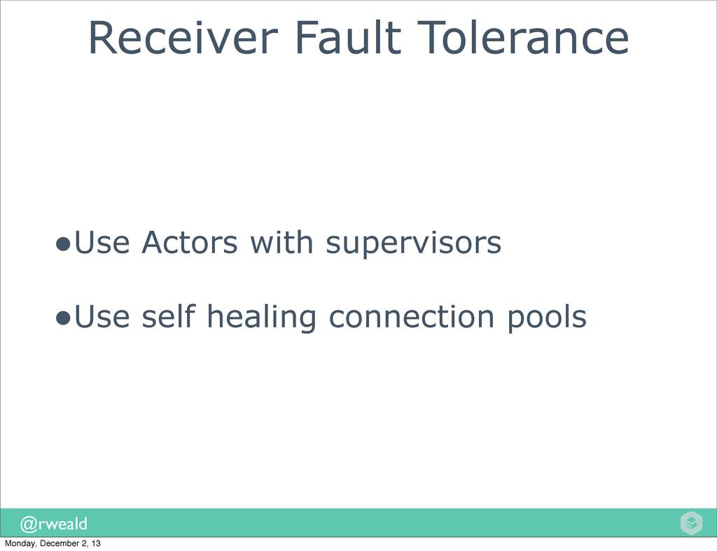 @rweald Receiver Fault Tolerance •Use Actors wi...
