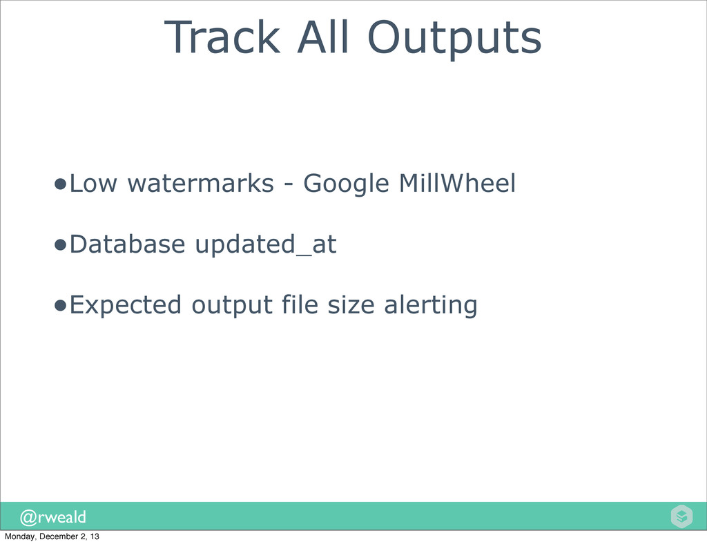 @rweald Track All Outputs •Low watermarks - Goo...