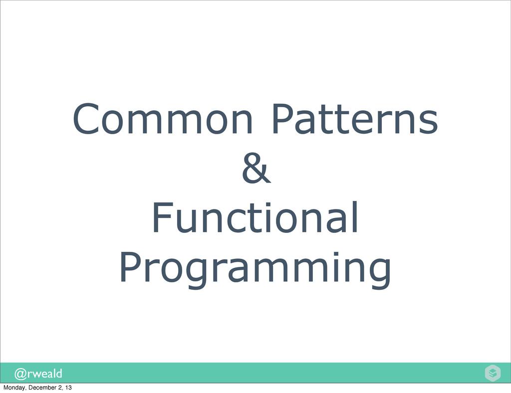 @rweald Common Patterns & Functional Programmin...