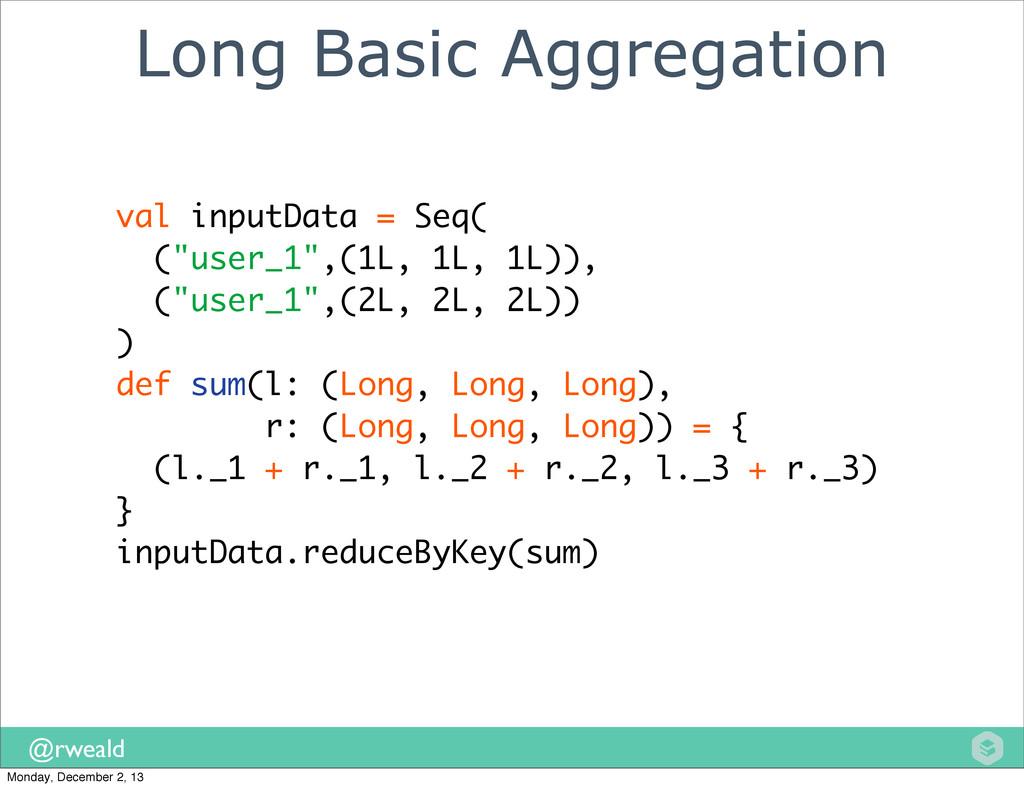 @rweald Long Basic Aggregation val inputData = ...