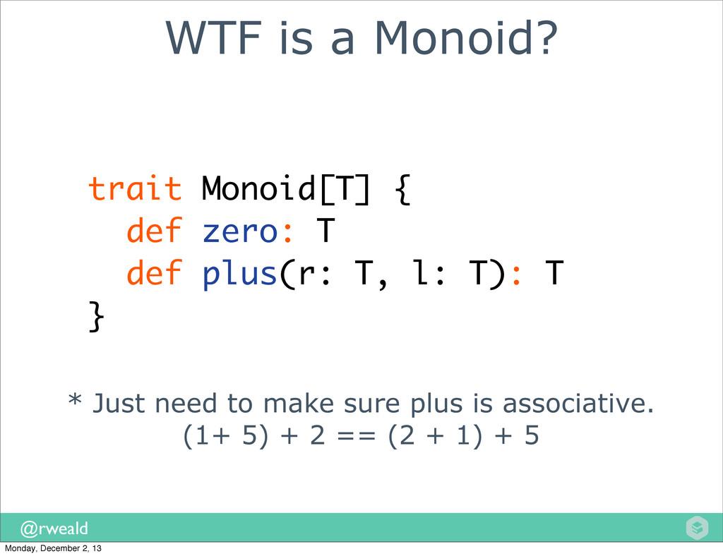 @rweald WTF is a Monoid? trait Monoid[T] { def ...