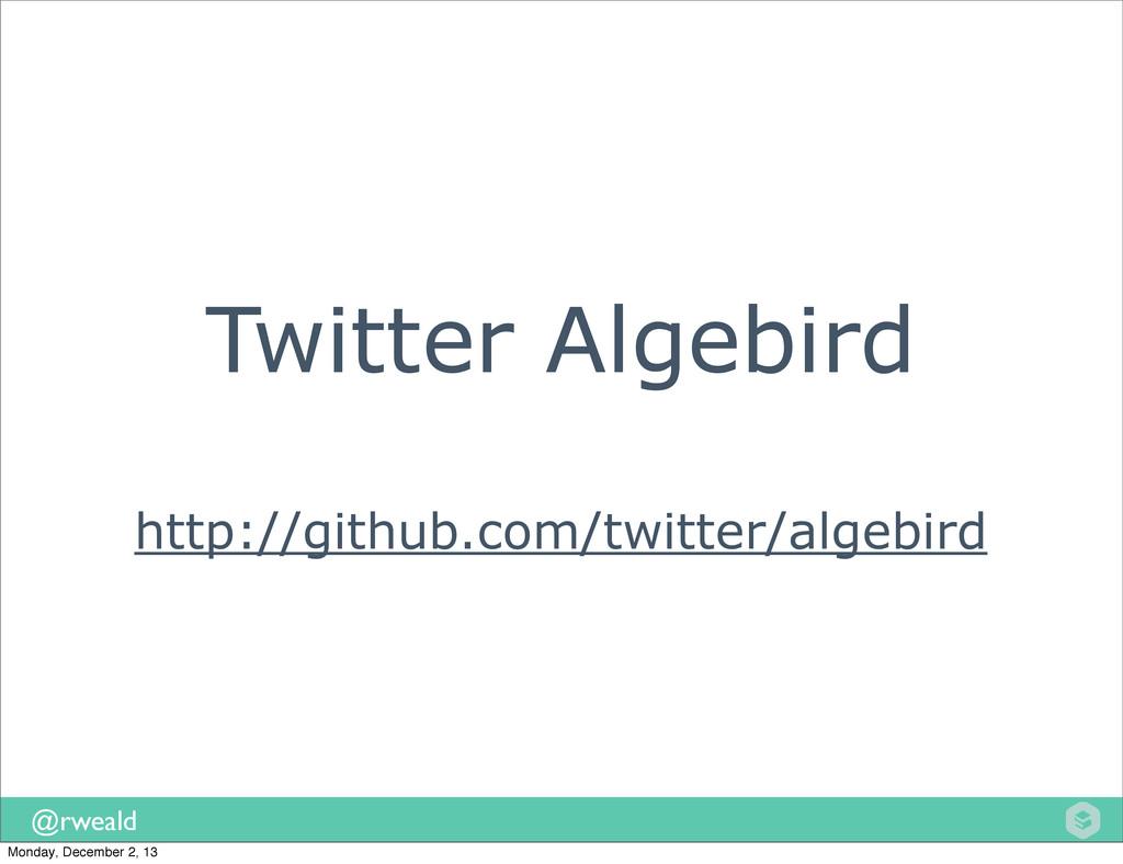 @rweald Twitter Algebird http://github.com/twit...