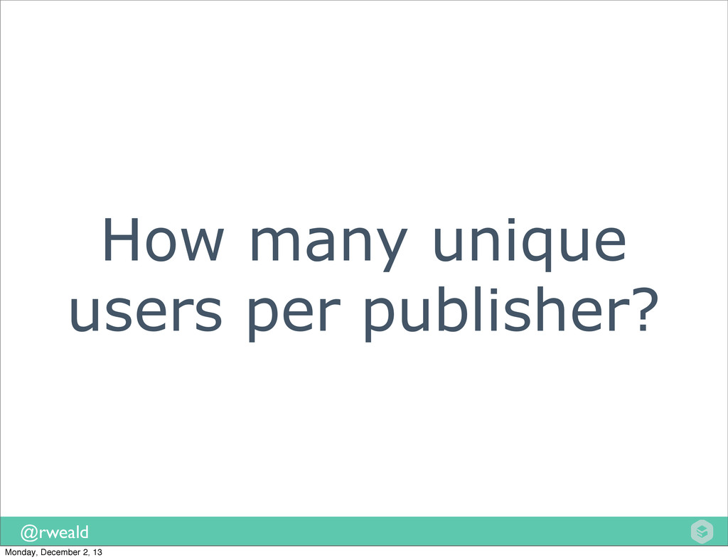 @rweald How many unique users per publisher? Mo...