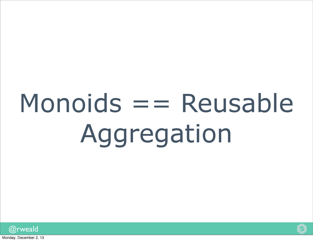 @rweald Monoids == Reusable Aggregation Monday,...