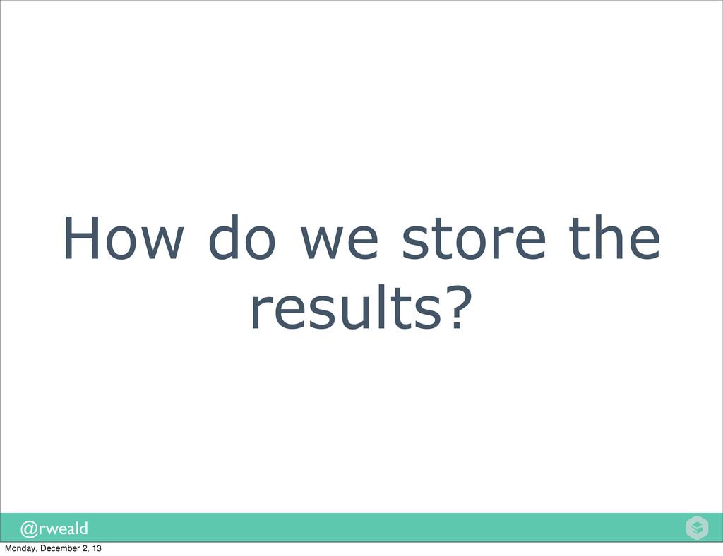 @rweald How do we store the results? Monday, De...