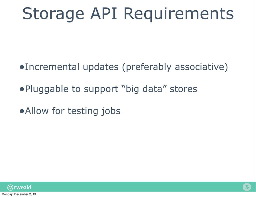 @rweald Storage API Requirements •Incremental u...